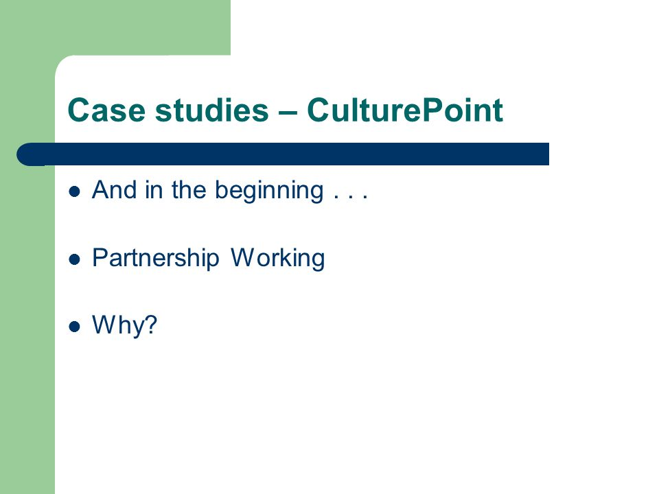 Case studies – CulturePoint And in the beginning... Partnership Working Why