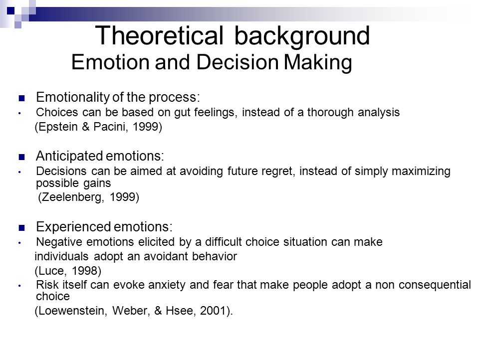 Theoretical background Emotion and Decision Making Emotionality of the process: Choices can be based on gut feelings, instead of a thorough analysis (Epstein & Pacini, 1999) Anticipated emotions: Decisions can be aimed at avoiding future regret, instead of simply maximizing possible gains (Zeelenberg, 1999) Experienced emotions: Negative emotions elicited by a difficult choice situation can make individuals adopt an avoidant behavior (Luce, 1998) Risk itself can evoke anxiety and fear that make people adopt a non consequential choice (Loewenstein, Weber, & Hsee, 2001).