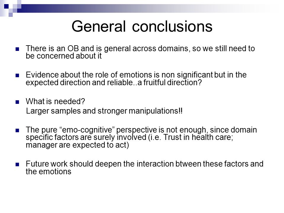 General conclusions There is an OB and is general across domains, so we still need to be concerned about it Evidence about the role of emotions is non significant but in the expected direction and reliable..a fruitful direction.