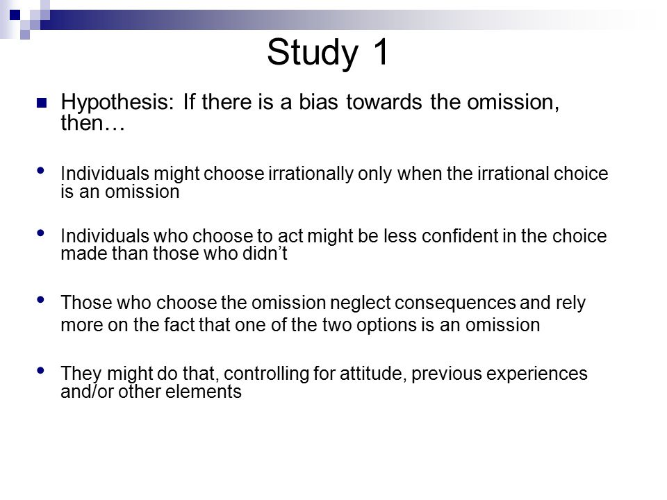 Study 1 Hypothesis: If there is a bias towards the omission, then… Individuals might choose irrationally only when the irrational choice is an omission Individuals who choose to act might be less confident in the choice made than those who didn't Those who choose the omission neglect consequences and rely more on the fact that one of the two options is an omission They might do that, controlling for attitude, previous experiences and/or other elements
