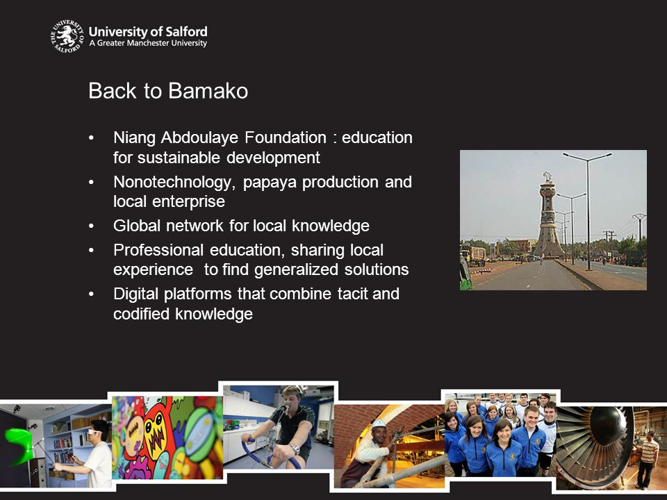 Back to Bamako Niang Abdoulaye Foundation : education for sustainable development Nonotechnology, papaya production and local enterprise Global network for local knowledge Professional education, sharing local experience to find generalized solutions Digital platforms that combine tacit and codified knowledge