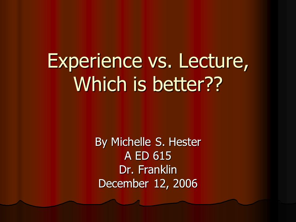 Experience vs.Lecture, Which is better?. By Michelle S.