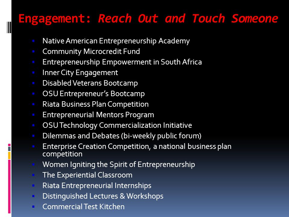 Engagement: Reach Out and Touch Someone  Native American Entrepreneurship Academy  Community Microcredit Fund  Entrepreneurship Empowerment in South Africa  Inner City Engagement  Disabled Veterans Bootcamp  OSU Entrepreneur's Bootcamp  Riata Business Plan Competition  Entrepreneurial Mentors Program  OSU Technology Commercialization Initiative  Dilemmas and Debates (bi-weekly public forum)  Enterprise Creation Competition, a national business plan competition  Women Igniting the Spirit of Entrepreneurship  The Experiential Classroom  Riata Entrepreneurial Internships  Distinguished Lectures & Workshops  Commercial Test Kitchen