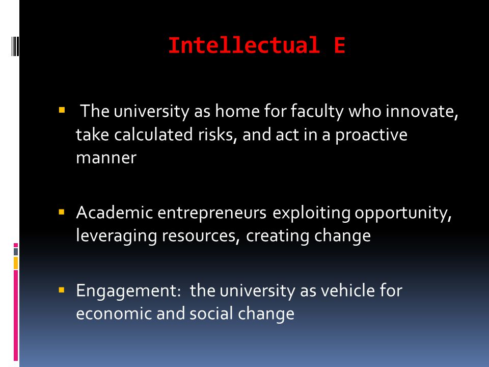 Intellectual E  The university as home for faculty who innovate, take calculated risks, and act in a proactive manner  Academic entrepreneurs exploiting opportunity, leveraging resources, creating change  Engagement: the university as vehicle for economic and social change