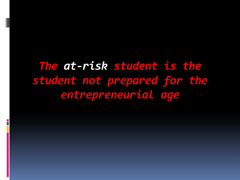 The at-risk student is the student not prepared for the entrepreneurial age