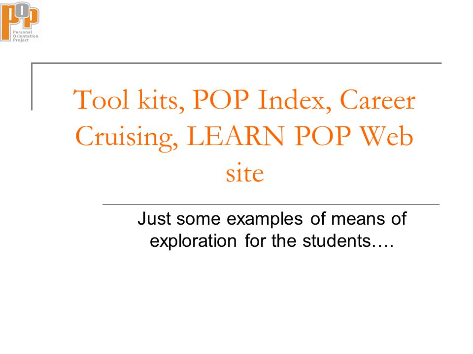 Tool kits, POP Index, Career Cruising, LEARN POP Web site Just some examples of means of exploration for the students….