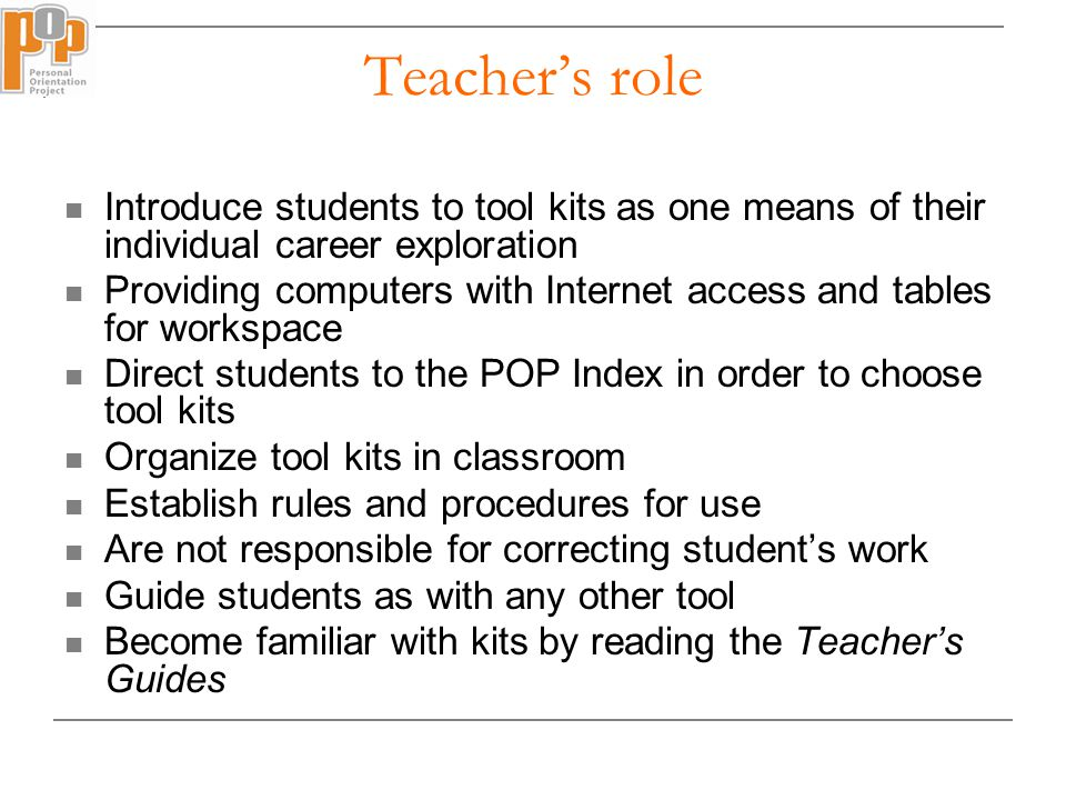 Teacher's role Introduce students to tool kits as one means of their individual career exploration Providing computers with Internet access and tables for workspace Direct students to the POP Index in order to choose tool kits Organize tool kits in classroom Establish rules and procedures for use Are not responsible for correcting student's work Guide students as with any other tool Become familiar with kits by reading the Teacher's Guides