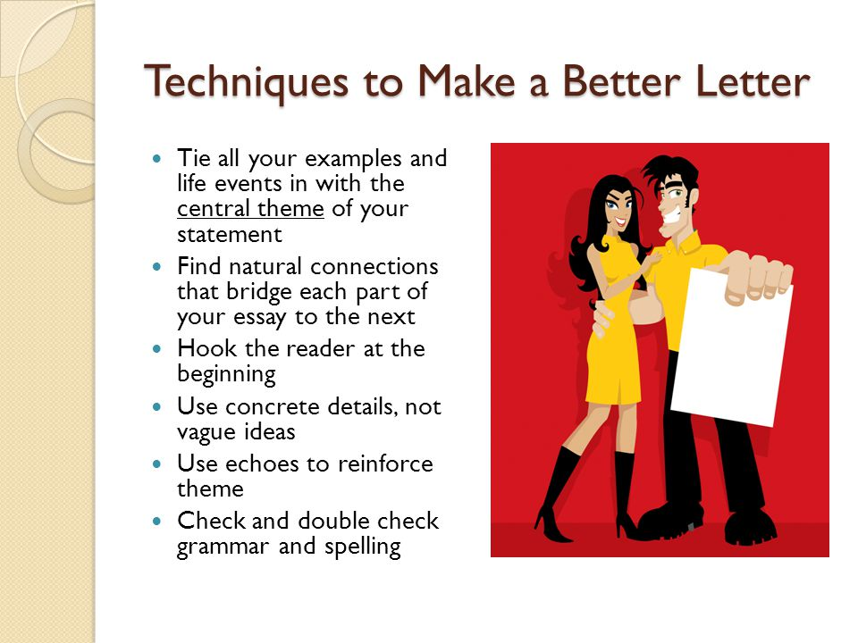 Techniques to Make a Better Letter Tie all your examples and life events in with the central theme of your statement Find natural connections that bridge each part of your essay to the next Hook the reader at the beginning Use concrete details, not vague ideas Use echoes to reinforce theme Check and double check grammar and spelling