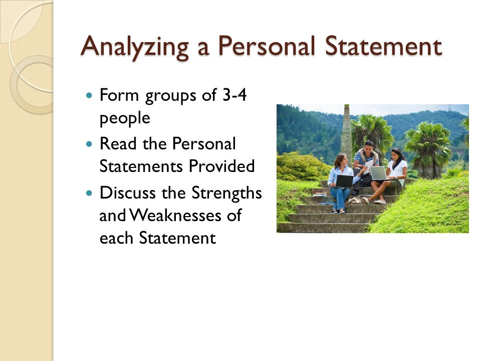 Analyzing a Personal Statement Form groups of 3-4 people Read the Personal Statements Provided Discuss the Strengths and Weaknesses of each Statement