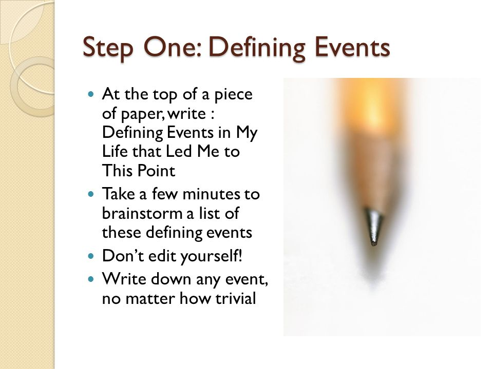 Step One: Defining Events At the top of a piece of paper, write : Defining Events in My Life that Led Me to This Point Take a few minutes to brainstorm a list of these defining events Don't edit yourself.