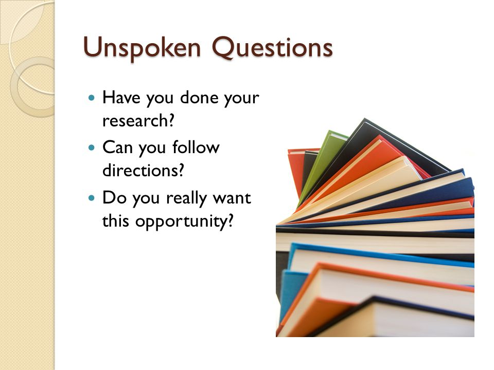 Unspoken Questions Have you done your research. Can you follow directions.