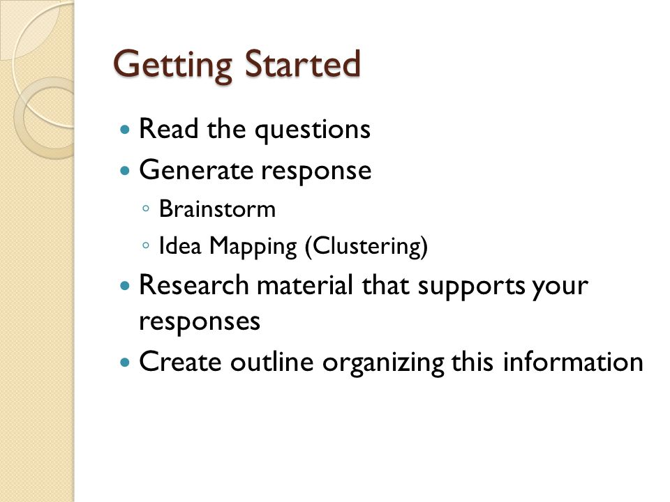 Getting Started Read the questions Generate response ◦ Brainstorm ◦ Idea Mapping (Clustering) Research material that supports your responses Create outline organizing this information