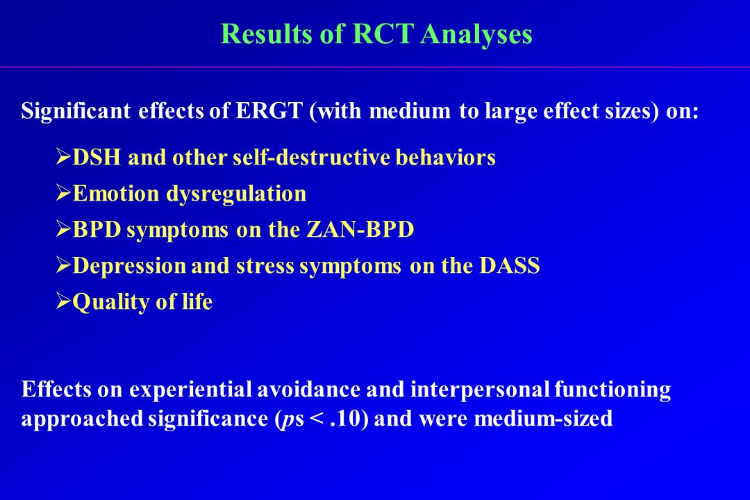 Results of RCT Analyses Significant effects of ERGT (with medium to large effect sizes) on:  DSH and other self-destructive behaviors  Emotion dysregulation  BPD symptoms on the ZAN-BPD  Depression and stress symptoms on the DASS  Quality of life Effects on experiential avoidance and interpersonal functioning approached significance (ps <.10) and were medium-sized