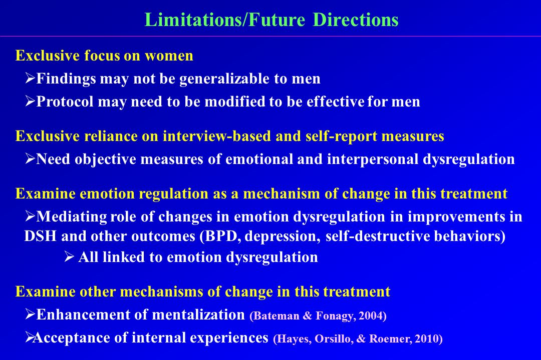 Limitations/Future Directions Exclusive focus on women  Findings may not be generalizable to men  Protocol may need to be modified to be effective for men Exclusive reliance on interview-based and self-report measures  Need objective measures of emotional and interpersonal dysregulation Examine emotion regulation as a mechanism of change in this treatment  Mediating role of changes in emotion dysregulation in improvements in DSH and other outcomes (BPD, depression, self-destructive behaviors)  All linked to emotion dysregulation Examine other mechanisms of change in this treatment  Enhancement of mentalization (Bateman & Fonagy, 2004)  Acceptance of internal experiences (Hayes, Orsillo, & Roemer, 2010)