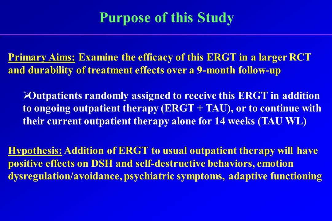 Purpose of this Study Primary Aims: Examine the efficacy of this ERGT in a larger RCT and durability of treatment effects over a 9-month follow-up  Outpatients randomly assigned to receive this ERGT in addition to ongoing outpatient therapy (ERGT + TAU), or to continue with their current outpatient therapy alone for 14 weeks (TAU WL) Hypothesis: Addition of ERGT to usual outpatient therapy will have positive effects on DSH and self-destructive behaviors, emotion dysregulation/avoidance, psychiatric symptoms, adaptive functioning