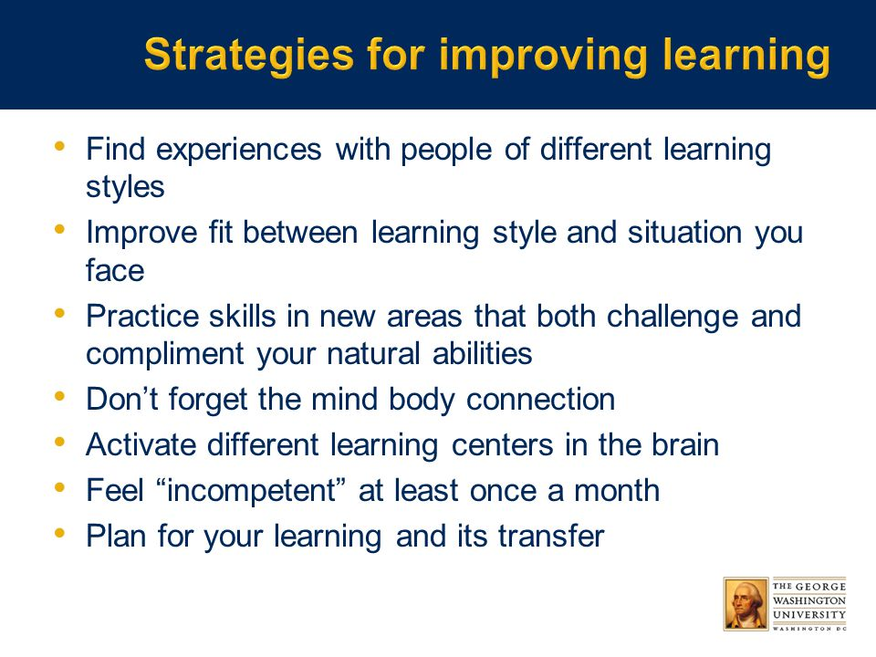 Find experiences with people of different learning styles Improve fit between learning style and situation you face Practice skills in new areas that both challenge and compliment your natural abilities Don't forget the mind body connection Activate different learning centers in the brain Feel incompetent at least once a month Plan for your learning and its transfer