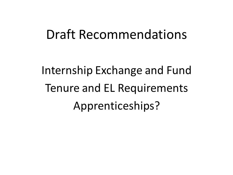 Draft Recommendations Internship Exchange and Fund Tenure and EL Requirements Apprenticeships
