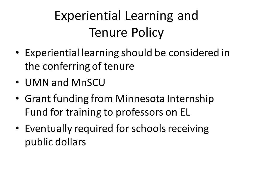 Experiential Learning and Tenure Policy Experiential learning should be considered in the conferring of tenure UMN and MnSCU Grant funding from Minnesota Internship Fund for training to professors on EL Eventually required for schools receiving public dollars