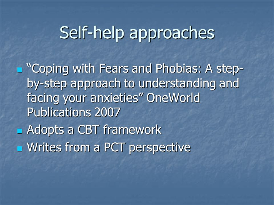 Self-help approaches Coping with Fears and Phobias: A step- by-step approach to understanding and facing your anxieties OneWorld Publications 2007 Coping with Fears and Phobias: A step- by-step approach to understanding and facing your anxieties OneWorld Publications 2007 Adopts a CBT framework Adopts a CBT framework Writes from a PCT perspective Writes from a PCT perspective