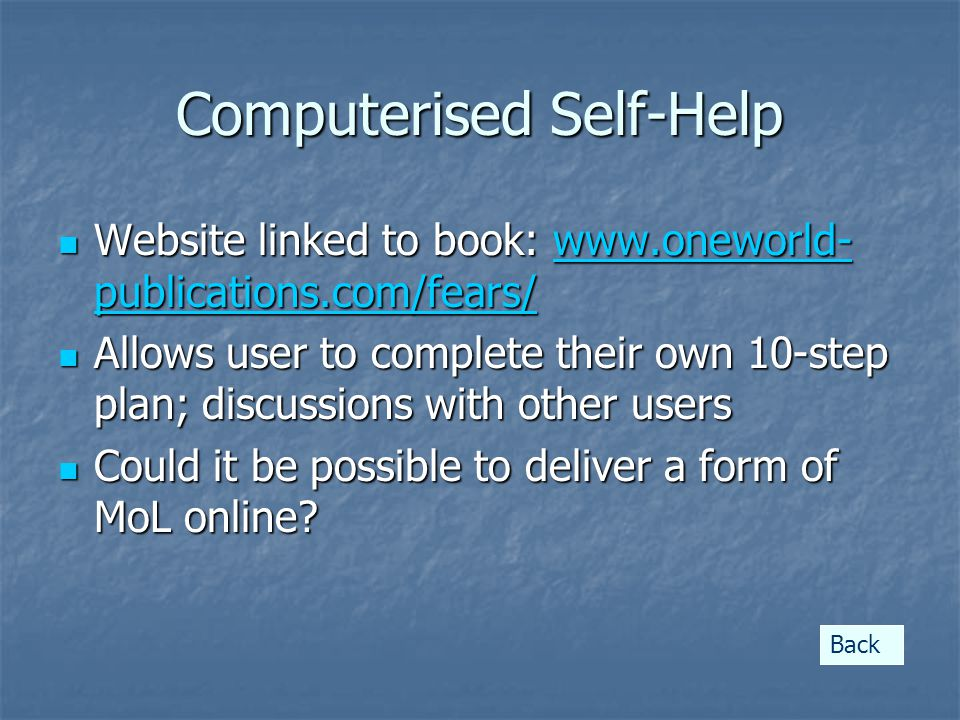 Computerised Self-Help Website linked to book: www.oneworld- publications.com/fears/ Website linked to book: www.oneworld- publications.com/fears/www.oneworld- publications.com/fears/www.oneworld- publications.com/fears/ Allows user to complete their own 10-step plan; discussions with other users Allows user to complete their own 10-step plan; discussions with other users Could it be possible to deliver a form of MoL online.