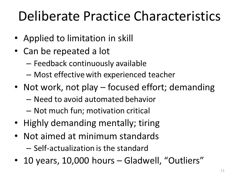 Deliberate Practice Characteristics Applied to limitation in skill Can be repeated a lot – Feedback continuously available – Most effective with exper