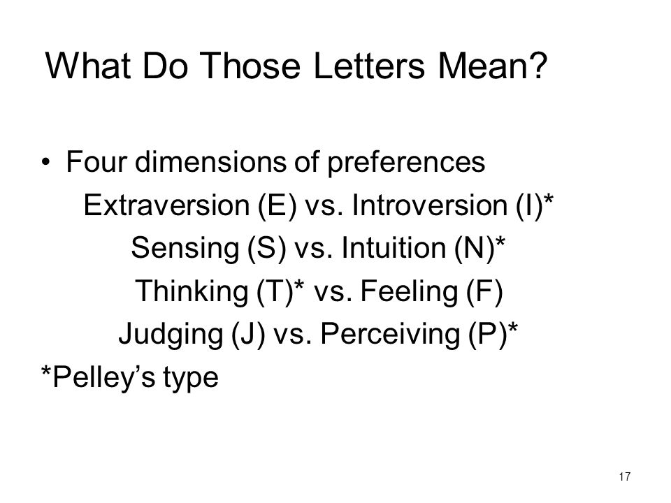What Do Those Letters Mean? Four dimensions of preferences Extraversion (E) vs. Introversion (I)* Sensing (S) vs. Intuition (N)* Thinking (T)* vs. Fee