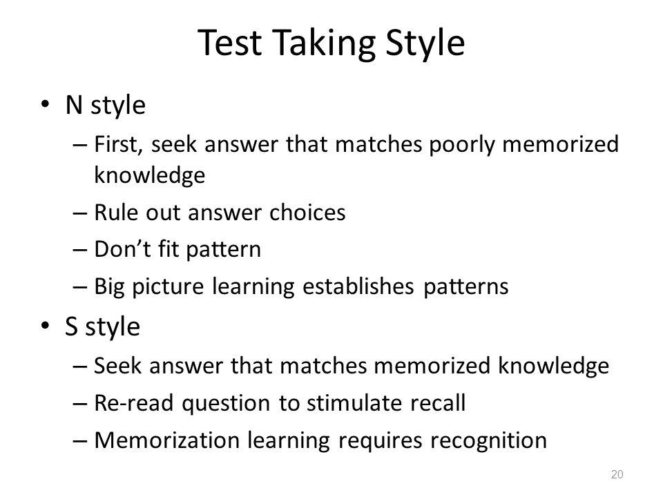 Test Taking Style N style – First, seek answer that matches poorly memorized knowledge – Rule out answer choices – Don't fit pattern – Big picture lea