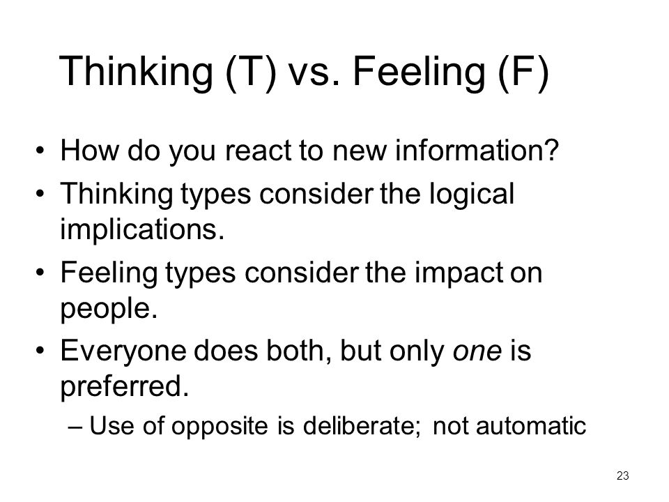 Thinking (T) vs. Feeling (F) How do you react to new information? Thinking types consider the logical implications. Feeling types consider the impact