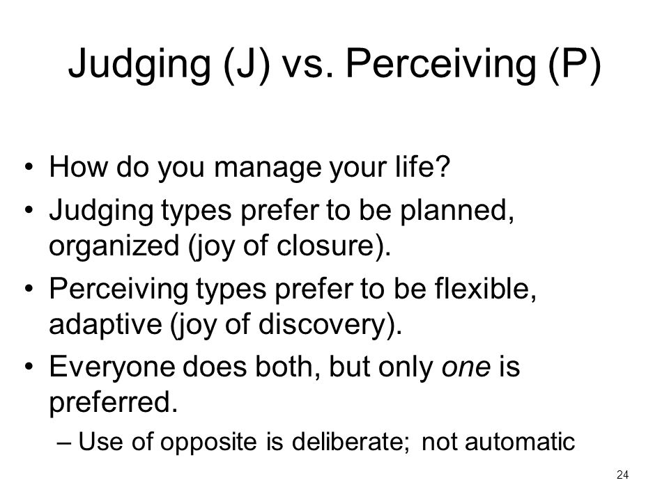 Judging (J) vs. Perceiving (P) How do you manage your life? Judging types prefer to be planned, organized (joy of closure). Perceiving types prefer to