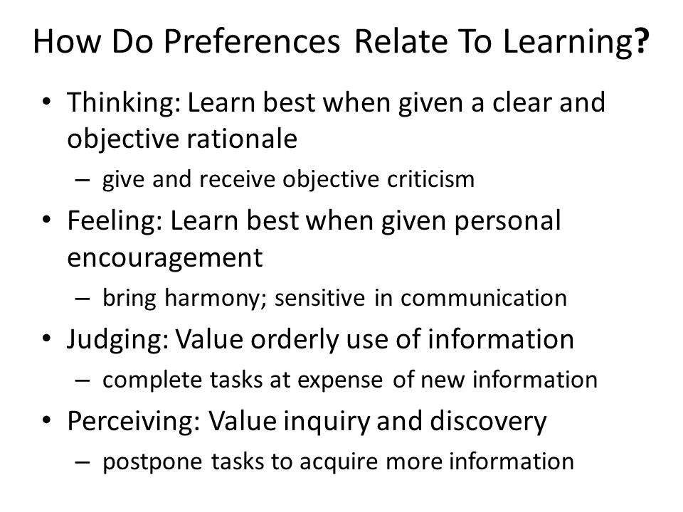 How Do Preferences Relate To Learning? Thinking: Learn best when given a clear and objective rationale – give and receive objective criticism Feeling: