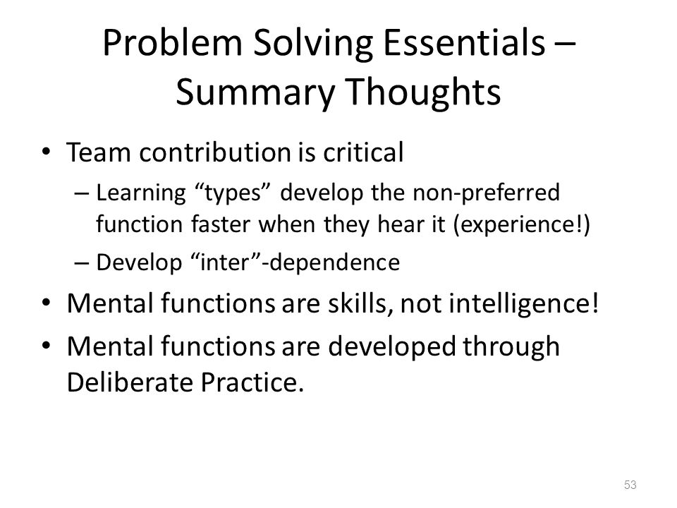 "Problem Solving Essentials – Summary Thoughts Team contribution is critical – Learning ""types"" develop the non-preferred function faster when they hea"