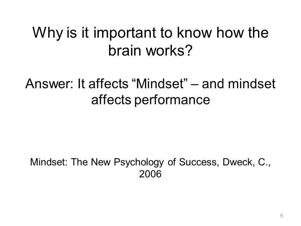 "Why is it important to know how the brain works? Answer: It affects ""Mindset"" – and mindset affects performance Mindset: The New Psychology of Success"