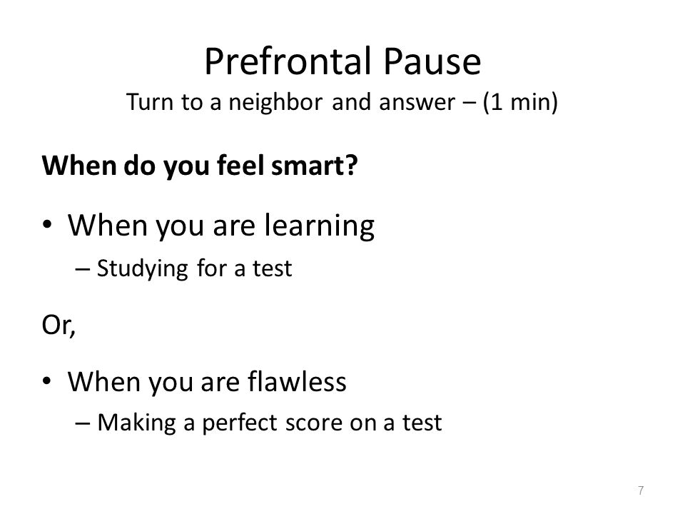 Prefrontal Pause Turn to a neighbor and answer – (1 min) When do you feel smart? When you are learning – Studying for a test Or, When you are flawless