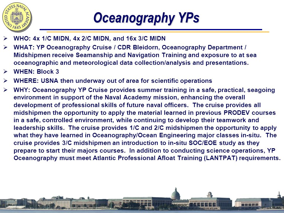 Oceanography YPs  WHO: 4x 1/C MIDN, 4x 2/C MIDN, and 16x 3/C MIDN  WHAT: YP Oceanography Cruise / CDR Bleidorn, Oceanography Department / Midshipmen receive Seamanship and Navigation Training and exposure to at sea oceanographic and meteorological data collection/analysis and presentations.