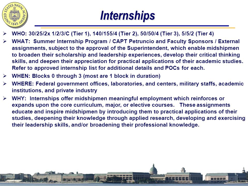 Internships  WHO: 30/25/2x 1/2/3/C (Tier 1), 140/155/4 (Tier 2), 50/50/4 (Tier 3), 5/5/2 (Tier 4)  WHAT: Summer Internship Program / CAPT Petruncio and Faculty Sponsors / External assignments, subject to the approval of the Superintendent, which enable midshipmen to broaden their scholarship and leadership experiences, develop their critical thinking skills, and deepen their appreciation for practical applications of their academic studies.