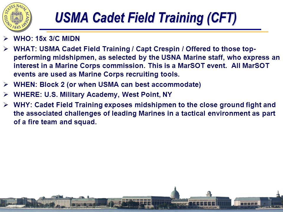 USMA Cadet Field Training (CFT)  WHO: 15x 3/C MIDN  WHAT: USMA Cadet Field Training / Capt Crespin / Offered to those top- performing midshipmen, as selected by the USNA Marine staff, who express an interest in a Marine Corps commission.