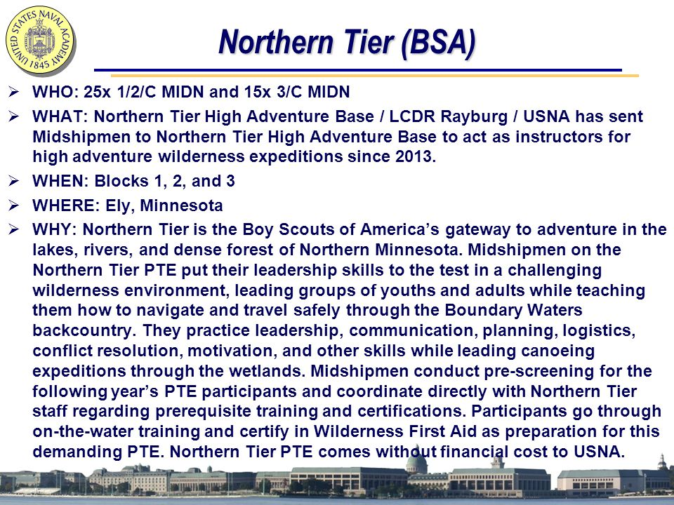 Northern Tier (BSA)  WHO: 25x 1/2/C MIDN and 15x 3/C MIDN  WHAT: Northern Tier High Adventure Base / LCDR Rayburg / USNA has sent Midshipmen to Northern Tier High Adventure Base to act as instructors for high adventure wilderness expeditions since 2013.