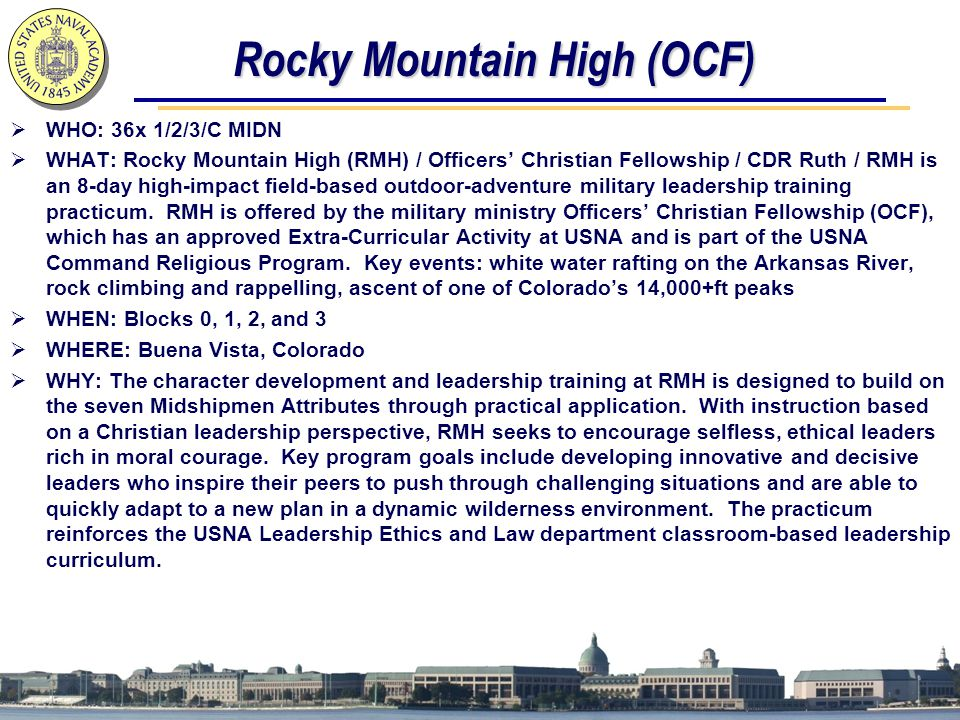 Rocky Mountain High (OCF)  WHO: 36x 1/2/3/C MIDN  WHAT: Rocky Mountain High (RMH) / Officers' Christian Fellowship / CDR Ruth / RMH is an 8-day high-impact field-based outdoor-adventure military leadership training practicum.
