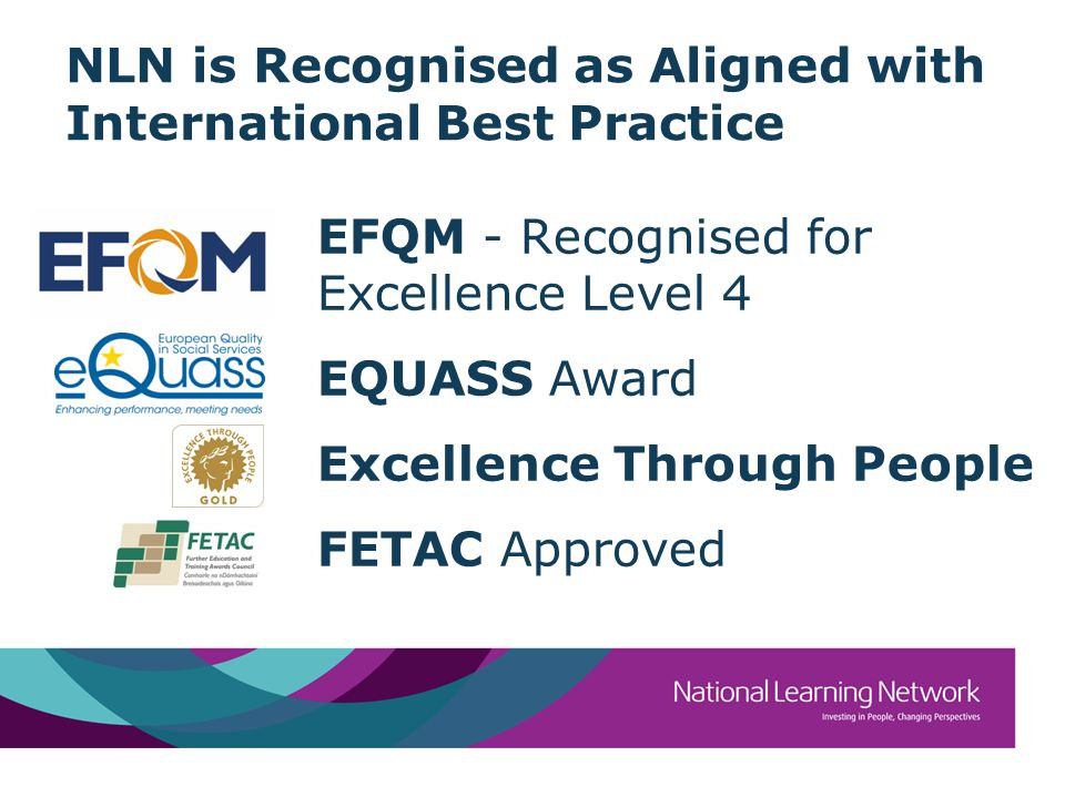NLN is Recognised as Aligned with International Best Practice EFQM - Recognised for Excellence Level 4 EQUASS Award Excellence Through People FETAC Approved