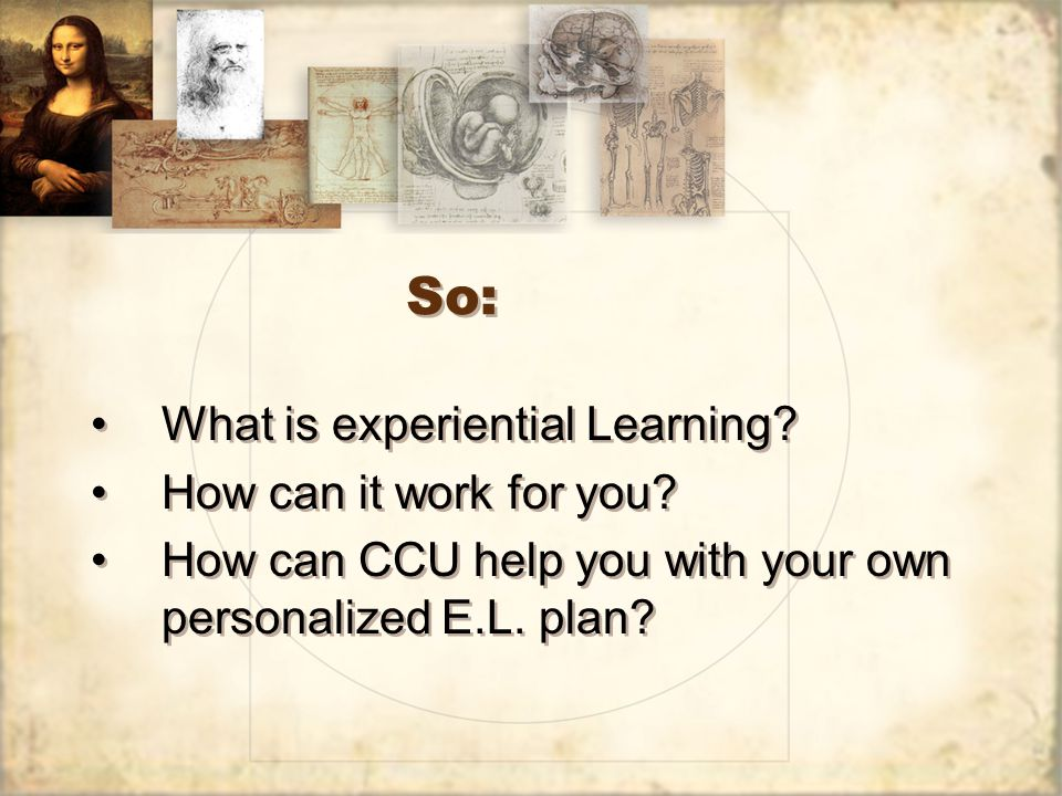 So: What is experiential Learning? How can it work for you? How can CCU help you with your own personalized E.L. plan? What is experiential Learning?