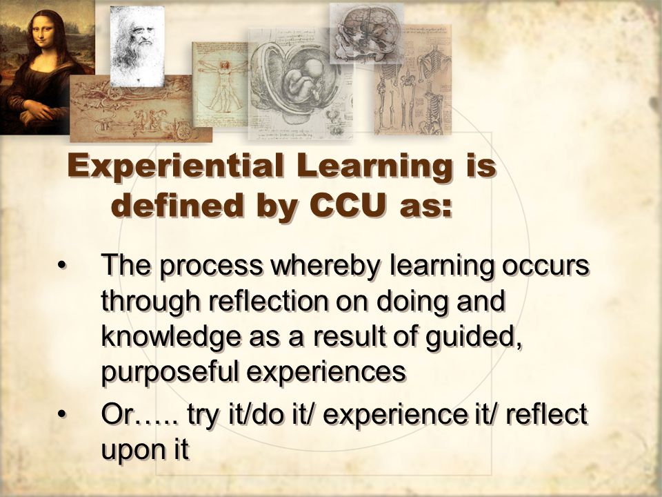 Experiential Learning is defined by CCU as: The process whereby learning occurs through reflection on doing and knowledge as a result of guided, purpo
