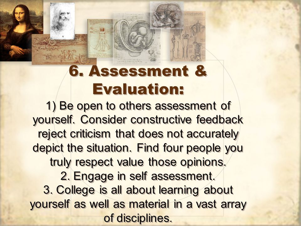 6. Assessment & Evaluation: 1) Be open to others assessment of yourself. Consider constructive feedback reject criticism that does not accurately depi