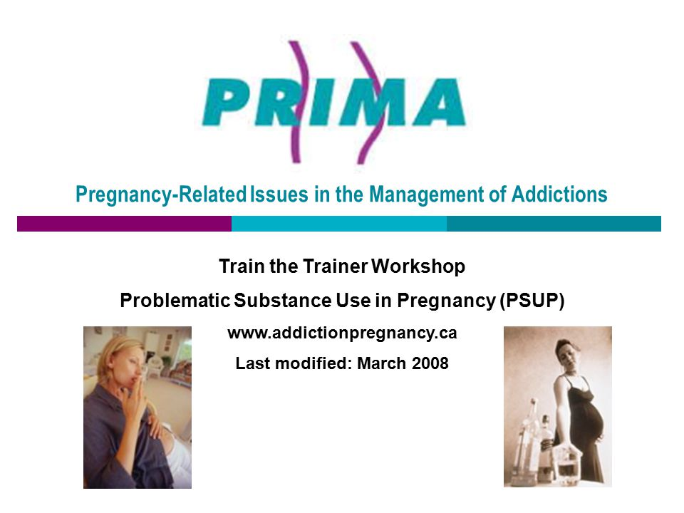 Pregnancy-Related Issues in the Management of Addictions Train the Trainer Workshop Problematic Substance Use in Pregnancy (PSUP) www.addictionpregnan