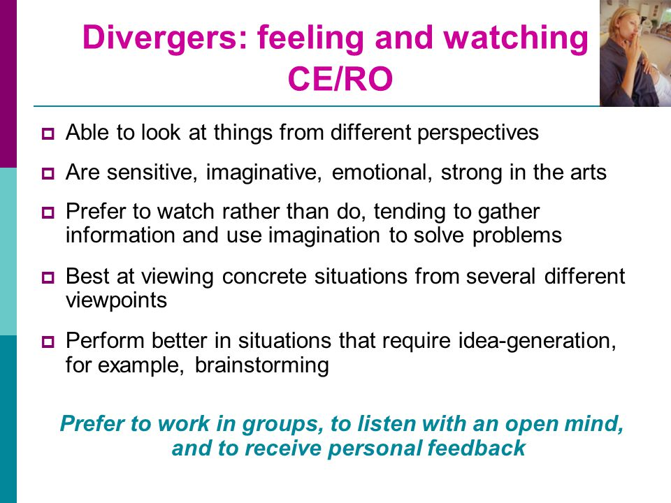 Divergers: feeling and watching CE/RO  Able to look at things from different perspectives  Are sensitive, imaginative, emotional, strong in the arts