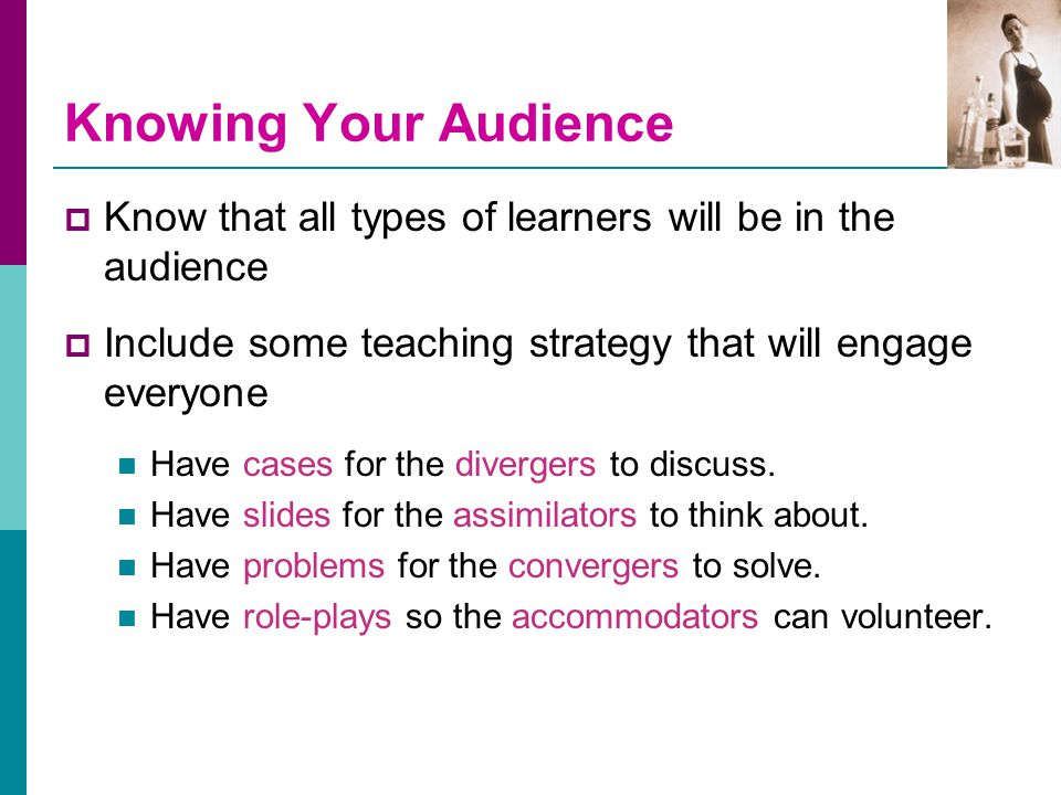 Knowing Your Audience  Know that all types of learners will be in the audience  Include some teaching strategy that will engage everyone Have cases