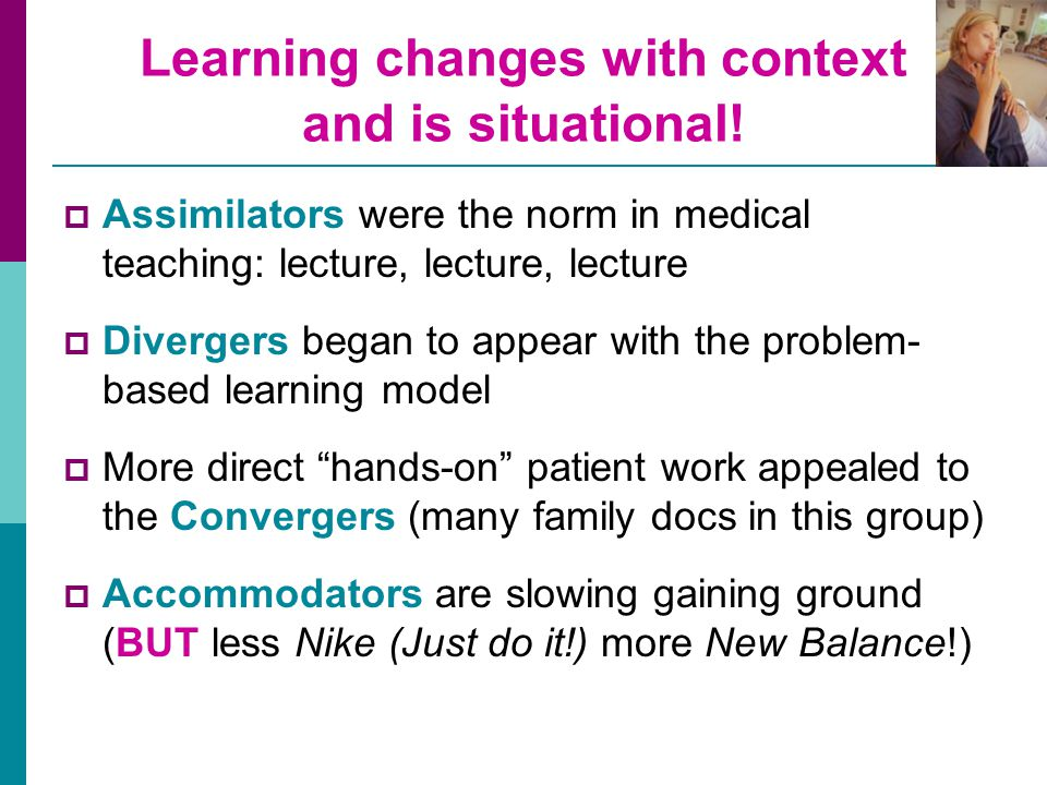 Learning changes with context and is situational!  Assimilators were the norm in medical teaching: lecture, lecture, lecture  Divergers began to app