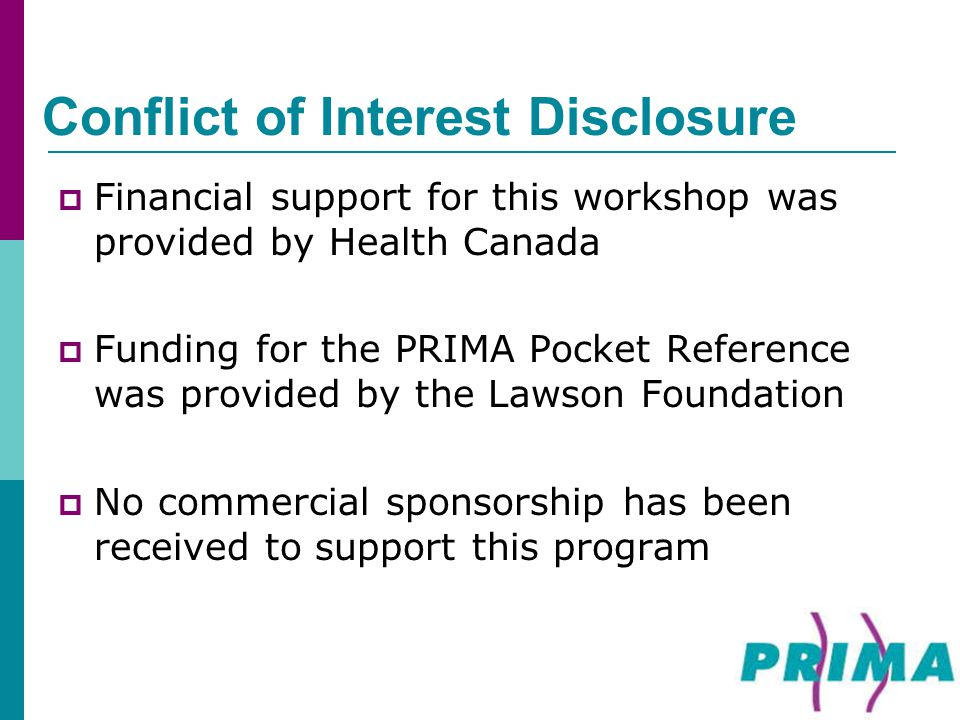 Conflict of Interest Disclosure  Financial support for this workshop was provided by Health Canada  Funding for the PRIMA Pocket Reference was provi