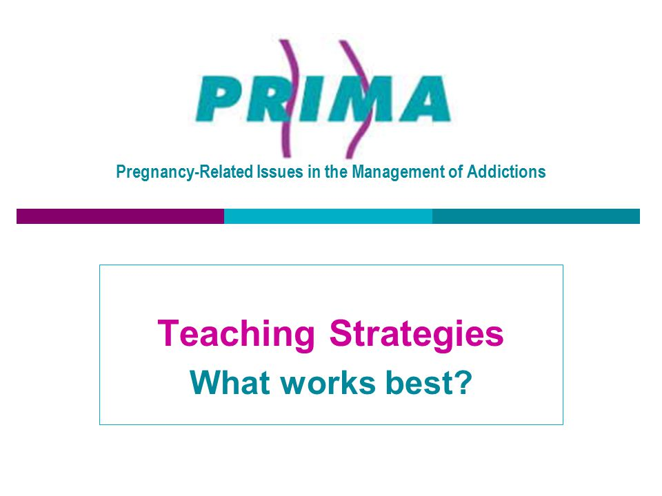 Pregnancy-Related Issues in the Management of Addictions Teaching Strategies What works best?