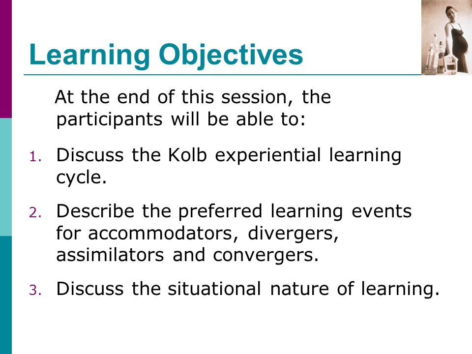 Learning Objectives At the end of this session, the participants will be able to: 1. Discuss the Kolb experiential learning cycle. 2. Describe the pre