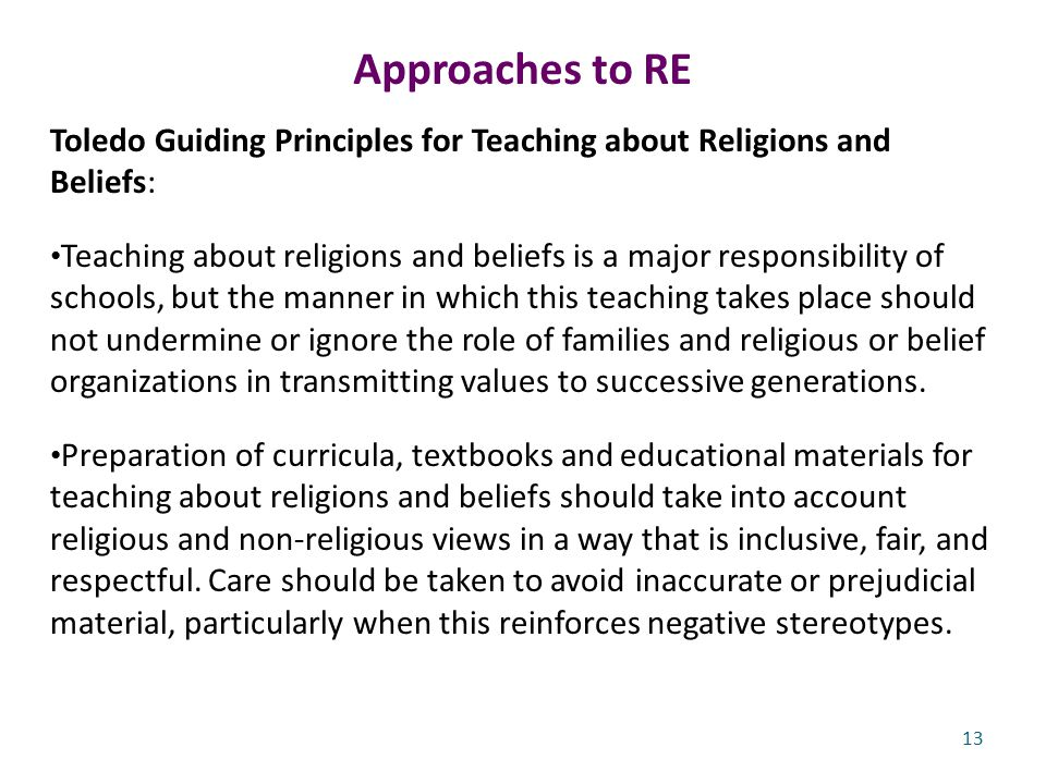 Approaches to RE Toledo Guiding Principles for Teaching about Religions and Beliefs: Teaching about religions and beliefs is a major responsibility of schools, but the manner in which this teaching takes place should not undermine or ignore the role of families and religious or belief organizations in transmitting values to successive generations.